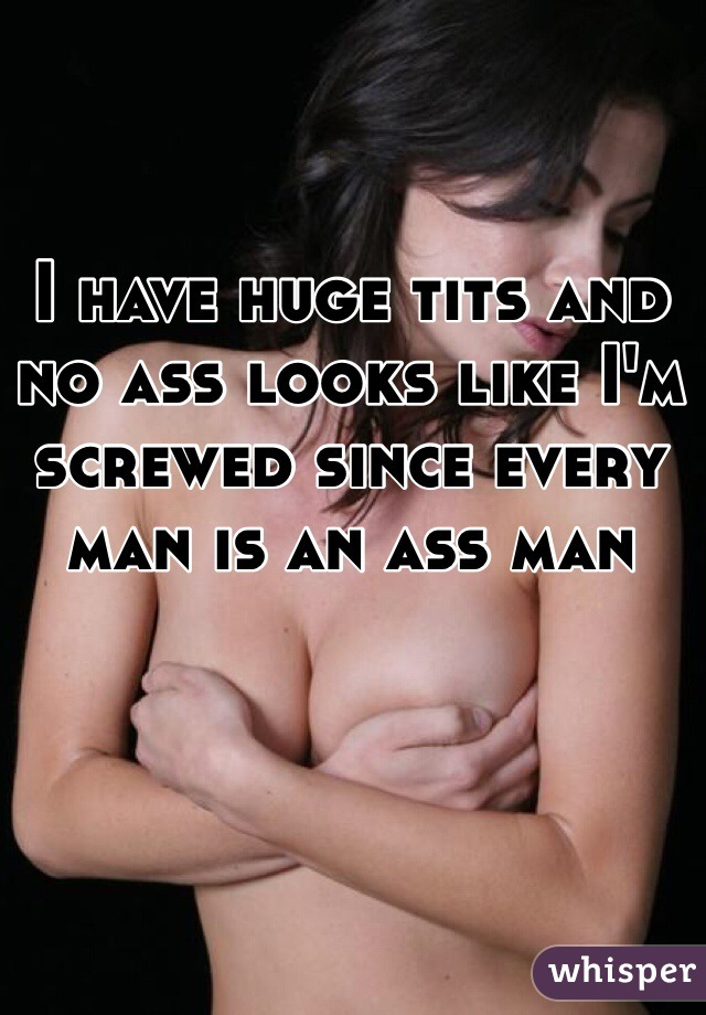 I have huge tits and no ass looks like I'm screwed since every man is an ass man