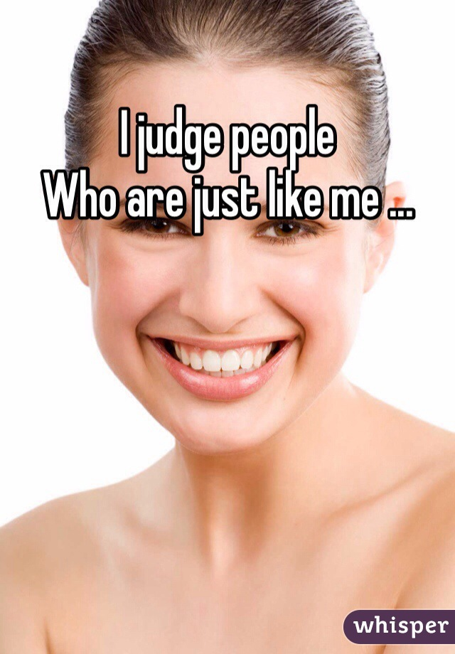 I judge people Who are just like me ...