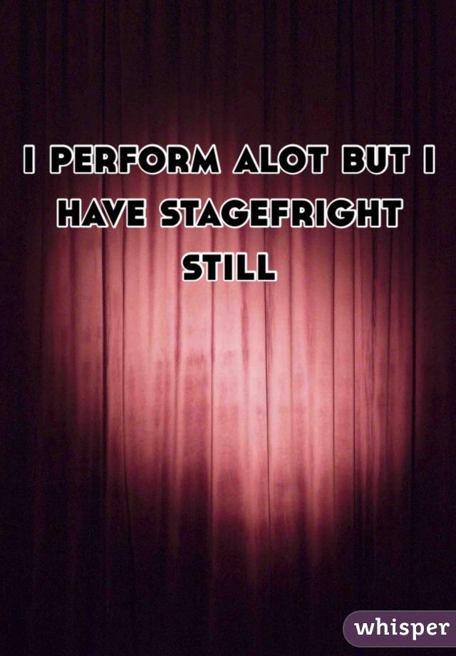 i perform alot but i have stagefright still