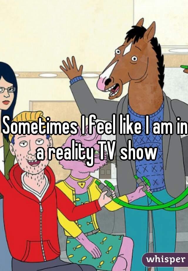 Sometimes I feel like I am in a reality TV show