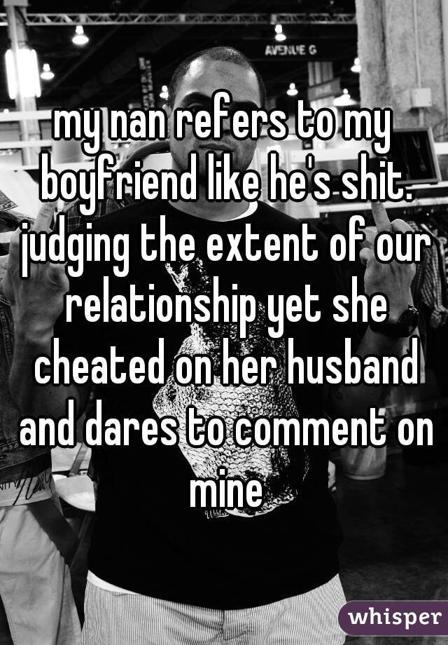 my nan refers to my boyfriend like he's shit. judging the extent of our relationship yet she cheated on her husband and dares to comment on mine