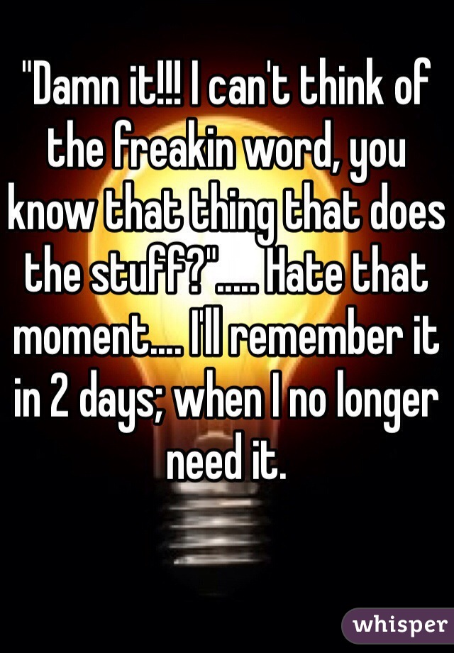 """""""Damn it!!! I can't think of the freakin word, you know that thing that does the stuff?""""..... Hate that moment.... I'll remember it in 2 days; when I no longer need it."""