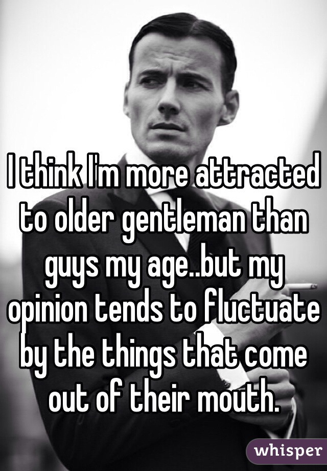 I think I'm more attracted to older gentleman than guys my age..but my opinion tends to fluctuate by the things that come out of their mouth.