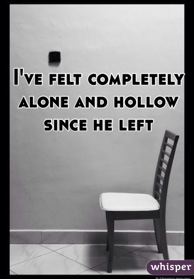 I've felt completely alone and hollow since he left