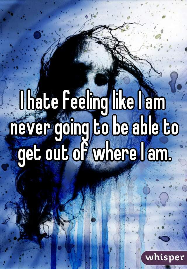I hate feeling like I am never going to be able to get out of where I am.