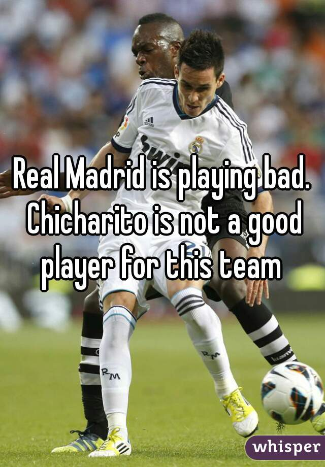 Real Madrid is playing bad. Chicharito is not a good player for this team