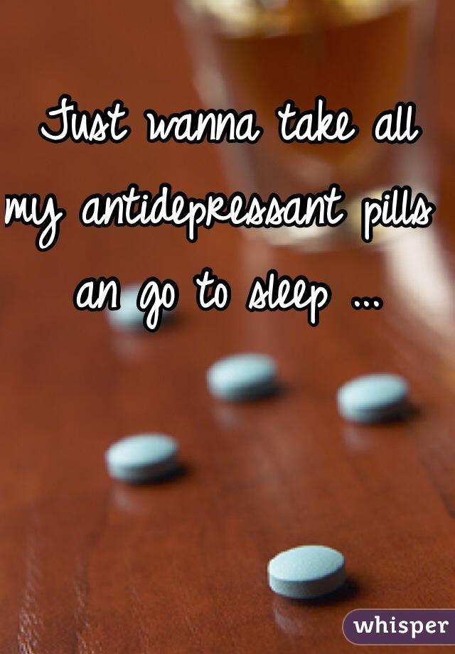 Just wanna take all my antidepressant pills an go to sleep ...