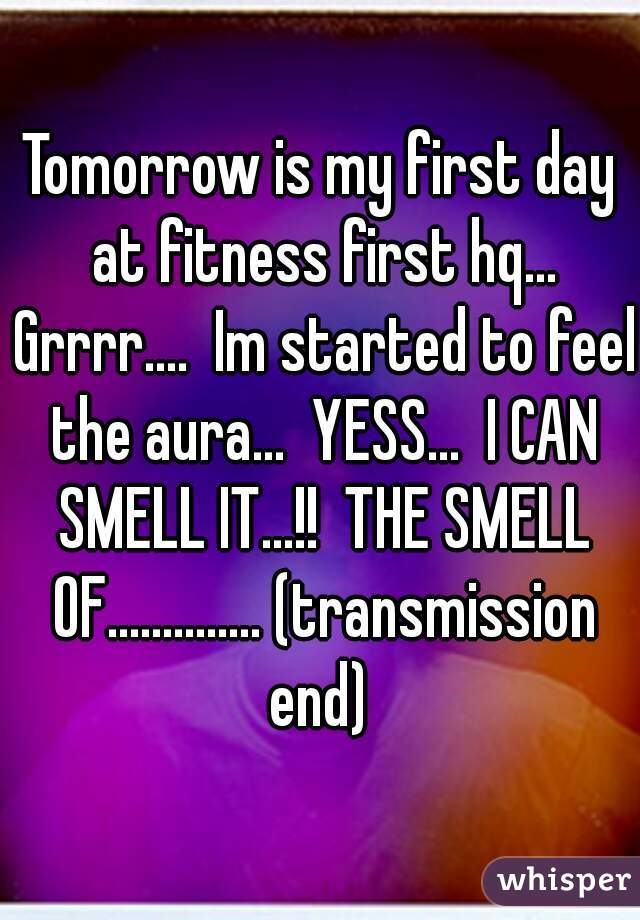 Tomorrow is my first day at fitness first hq... Grrrr....  Im started to feel the aura...  YESS...  I CAN SMELL IT...!!  THE SMELL OF.............. (transmission end)