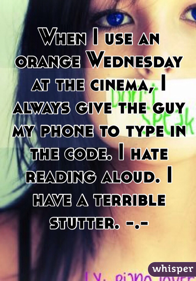 When I use an orange Wednesday at the cinema, I always give the guy my phone to type in the code. I hate reading aloud. I have a terrible stutter. -.-