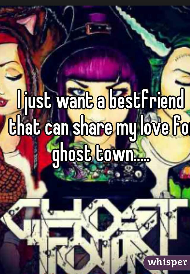 I just want a bestfriend that can share my love for ghost town.....
