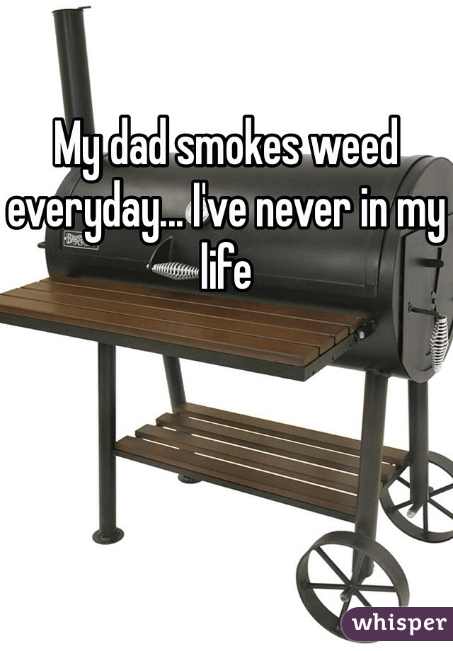 My dad smokes weed everyday... I've never in my life
