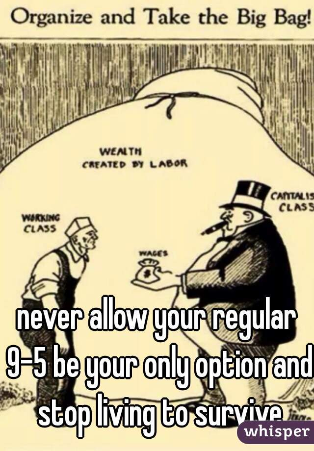 never allow your regular 9-5 be your only option and stop living to survive