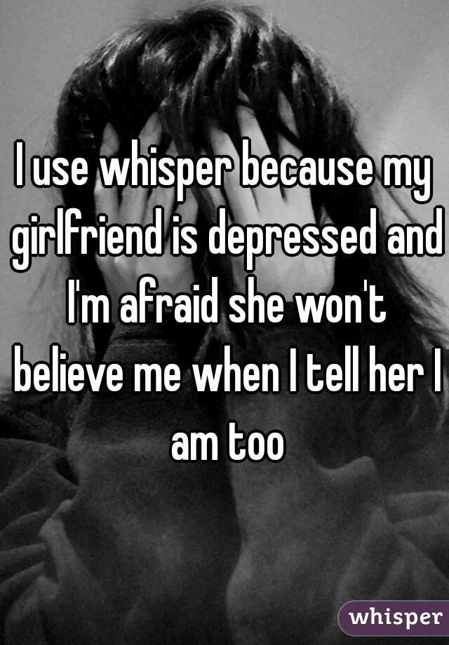 I use whisper because my girlfriend is depressed and I'm afraid she won't believe me when I tell her I am too
