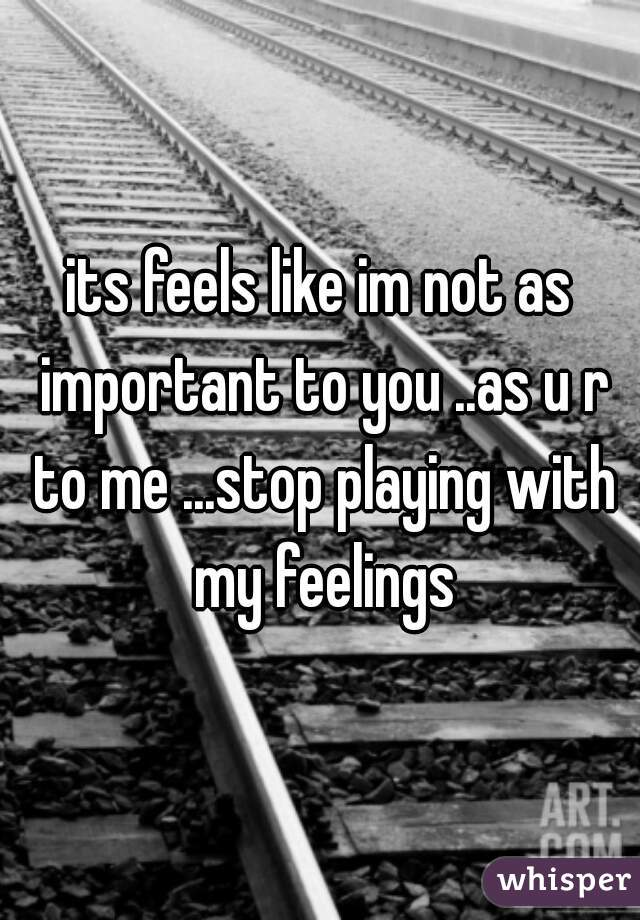 its feels like im not as important to you ..as u r to me ...stop playing with my feelings