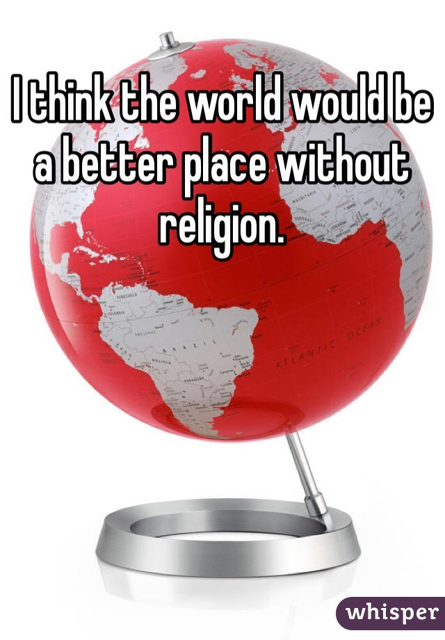 I think the world would be a better place without religion.