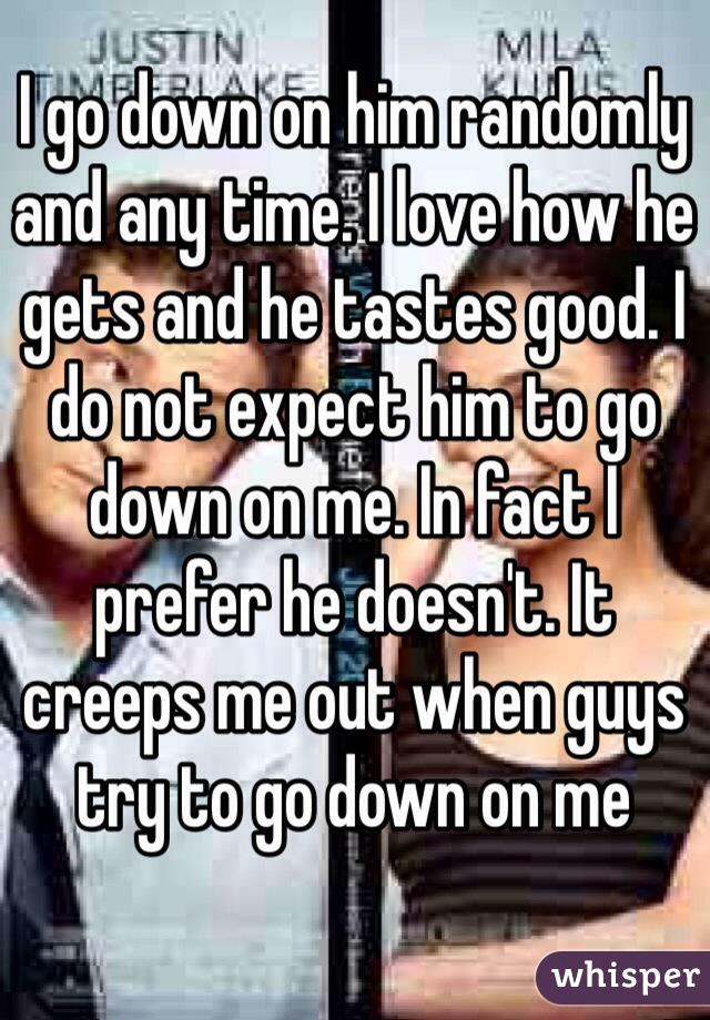 I go down on him randomly and any time. I love how he gets and he tastes good. I do not expect him to go down on me. In fact I prefer he doesn't. It creeps me out when guys try to go down on me