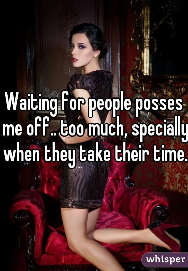 Waiting for people posses me off.. too much, specially when they take their time.