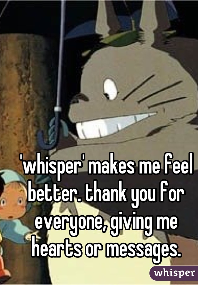 'whisper' makes me feel better. thank you for everyone, giving me hearts or messages.