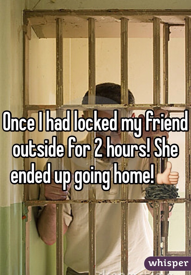 Once I had locked my friend outside for 2 hours! She ended up going home!👍