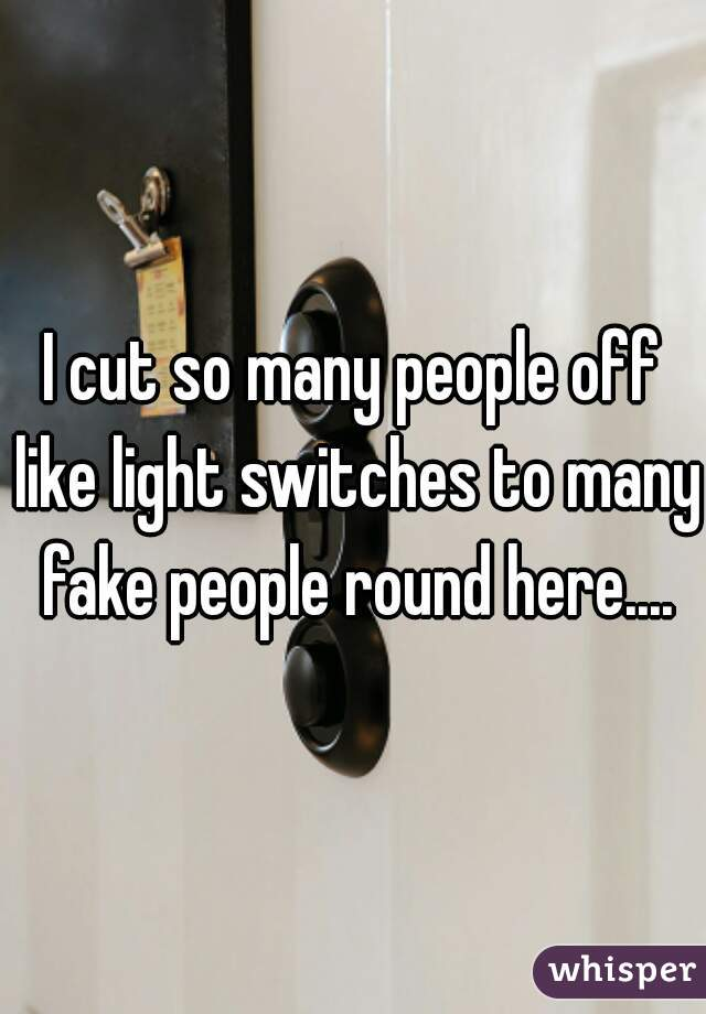 I cut so many people off like light switches to many fake people round here....