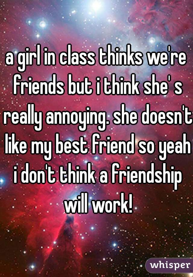 a girl in class thinks we're friends but i think she' s really annoying. she doesn't like my best friend so yeah i don't think a friendship will work!