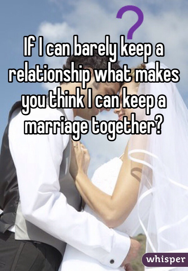If I can barely keep a relationship what makes you think I can keep a marriage together?