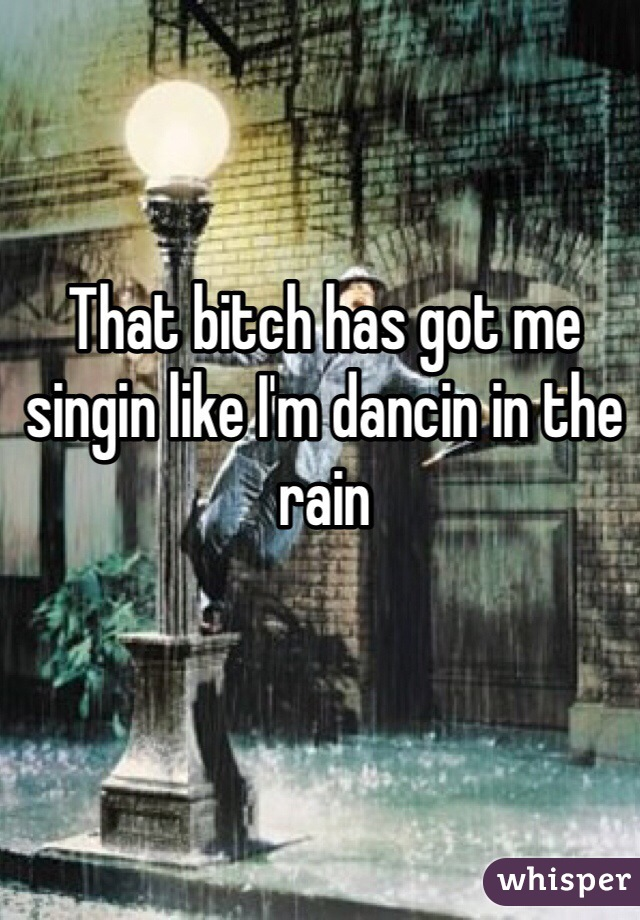 That bitch has got me singin like I'm dancin in the rain