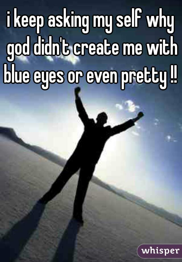 i keep asking my self why god didn't create me with blue eyes or even pretty !!