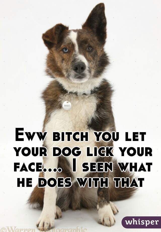 Eww bitch you let your dog lick your face....  I seen what he does with that