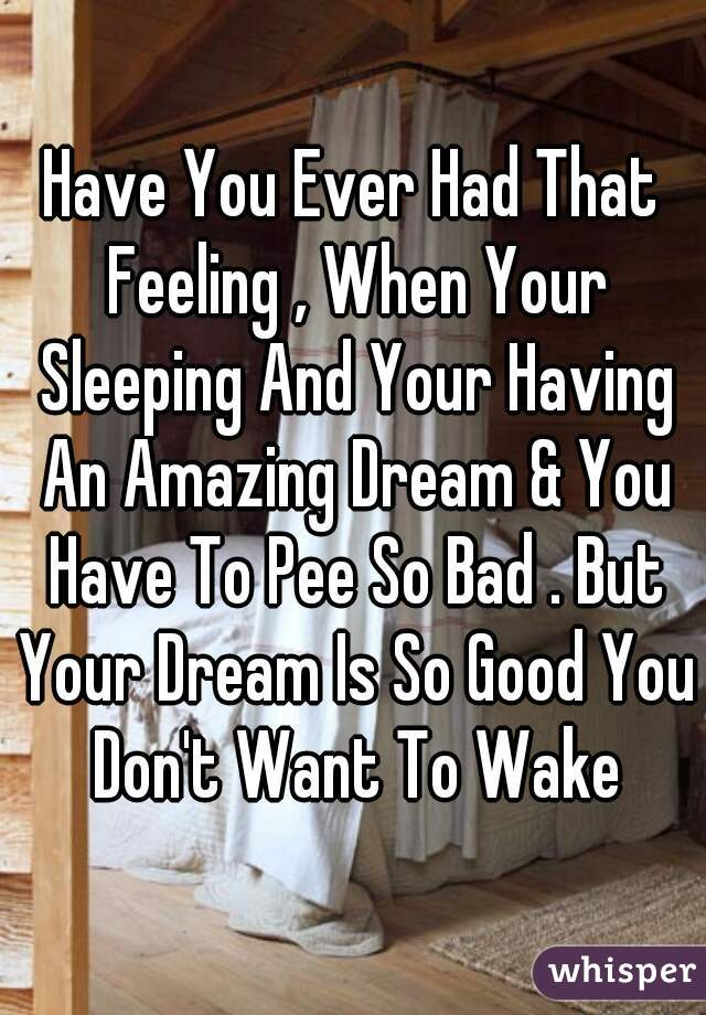 Have You Ever Had That Feeling , When Your Sleeping And Your Having An Amazing Dream & You Have To Pee So Bad . But Your Dream Is So Good You Don't Want To Wake