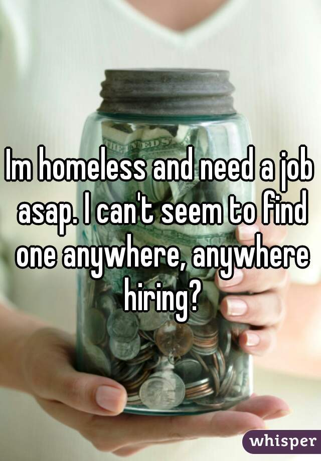 Im homeless and need a job asap. I can't seem to find one anywhere, anywhere hiring?