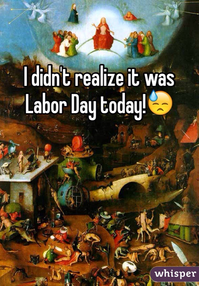 I didn't realize it was Labor Day today!😓