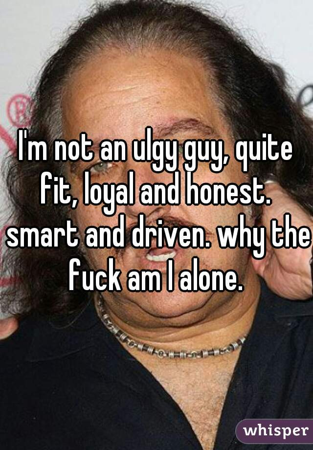 I'm not an ulgy guy, quite fit, loyal and honest.  smart and driven. why the fuck am I alone.