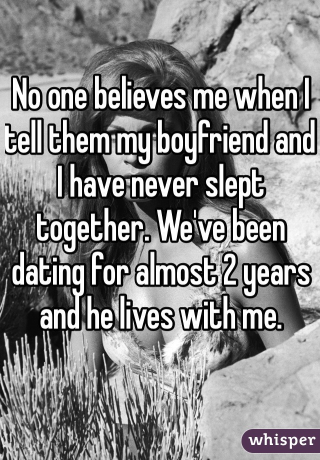 No one believes me when I tell them my boyfriend and I have never slept together. We've been dating for almost 2 years and he lives with me.
