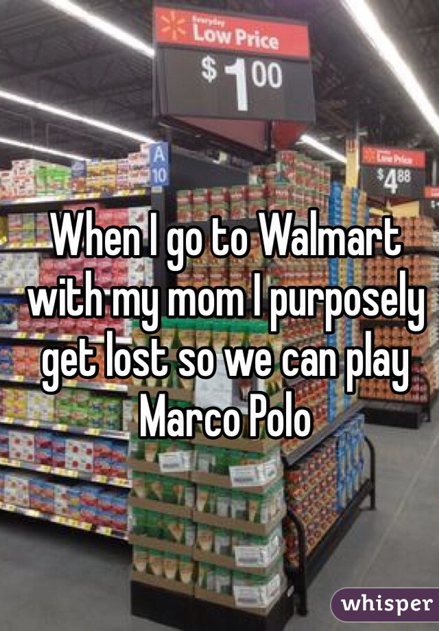 When I go to Walmart with my mom I purposely get lost so we can play Marco Polo