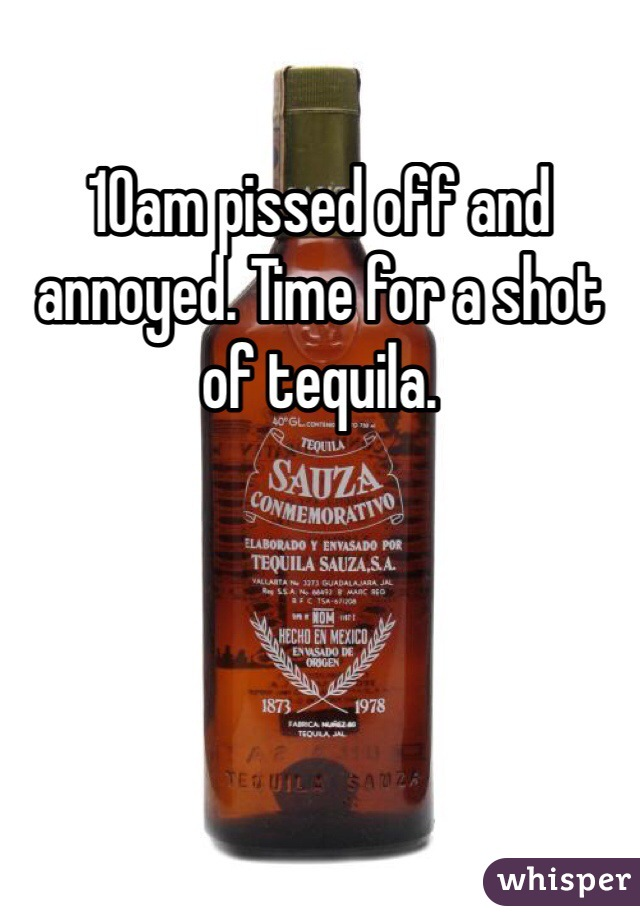 10am pissed off and annoyed. Time for a shot of tequila.