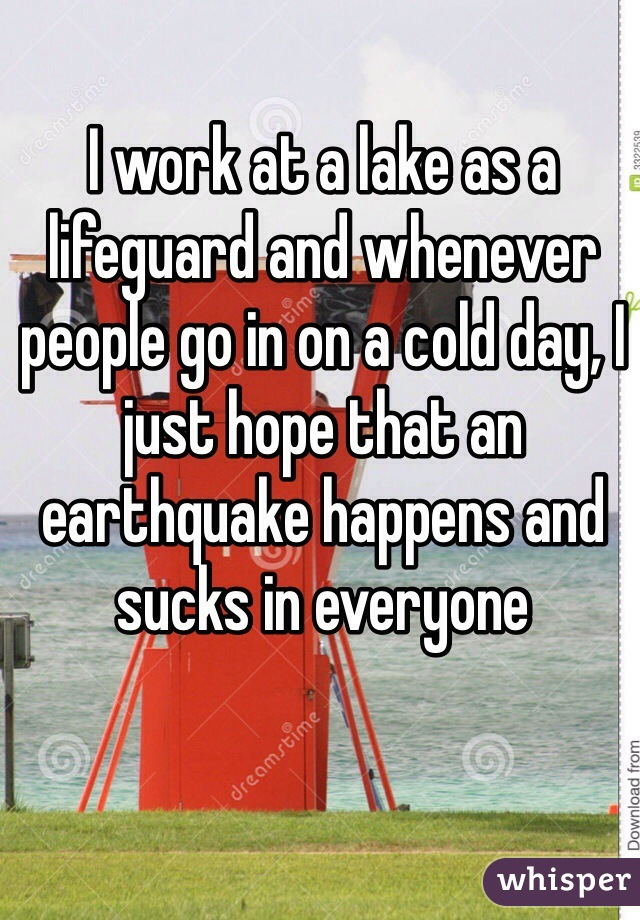I work at a lake as a lifeguard and whenever people go in on a cold day, I just hope that an earthquake happens and sucks in everyone