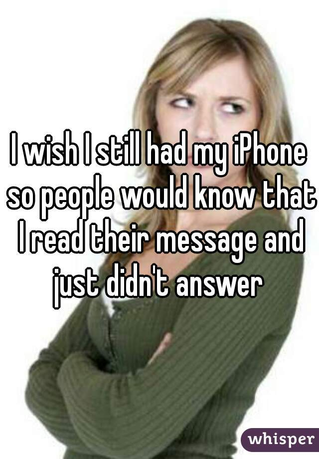 I wish I still had my iPhone so people would know that I read their message and just didn't answer