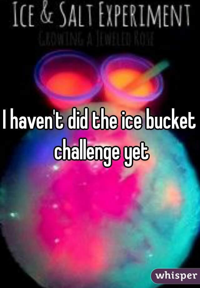 I haven't did the ice bucket challenge yet