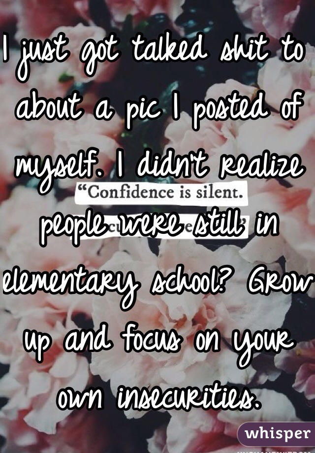 I just got talked shit to about a pic I posted of myself. I didn't realize people were still in elementary school? Grow up and focus on your own insecurities.