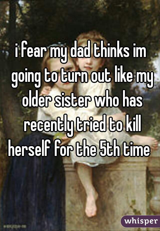 i fear my dad thinks im going to turn out like my older sister who has recently tried to kill herself for the 5th time