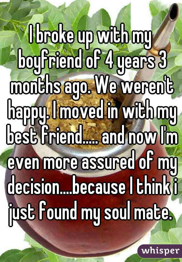 I broke up with my boyfriend of 4 years 3 months ago. We weren't happy. I moved in with my best friend..... and now I'm even more assured of my decision....because I think i just found my soul mate.