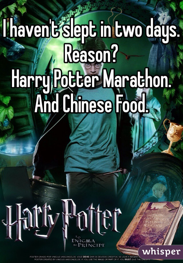 I haven't slept in two days. Reason?  Harry Potter Marathon.  And Chinese Food.