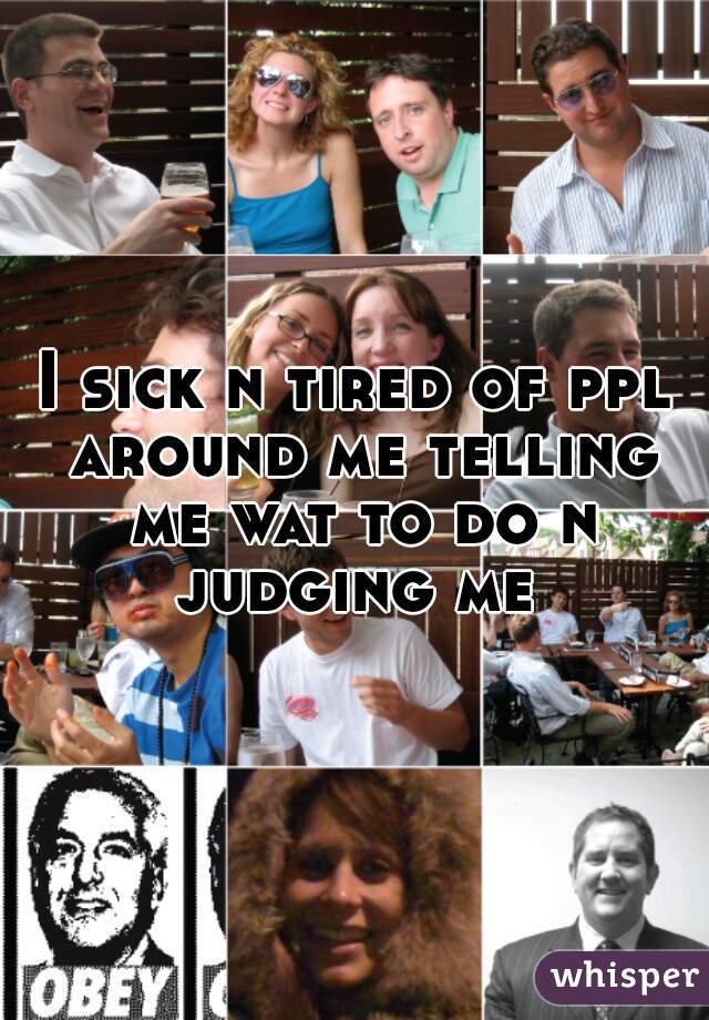 I sick n tired of ppl around me telling me wat to do n judging me