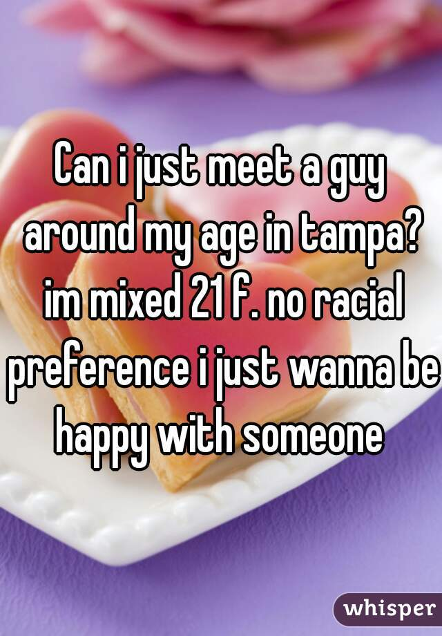 Can i just meet a guy around my age in tampa? im mixed 21 f. no racial preference i just wanna be happy with someone