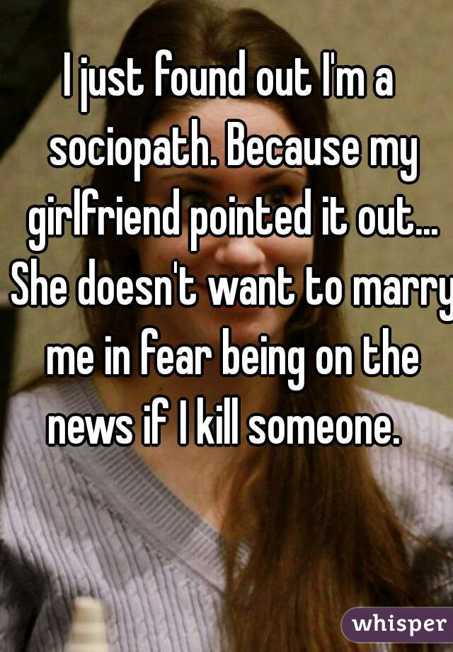 I just found out I'm a sociopath. Because my girlfriend pointed it out... She doesn't want to marry me in fear being on the news if I kill someone.