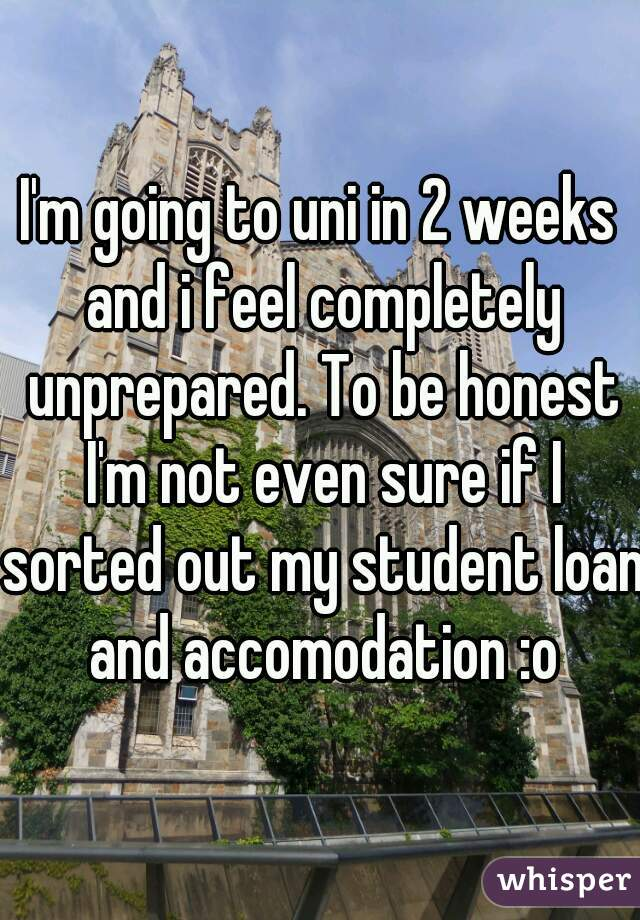 I'm going to uni in 2 weeks and i feel completely unprepared. To be honest I'm not even sure if I sorted out my student loan and accomodation :o