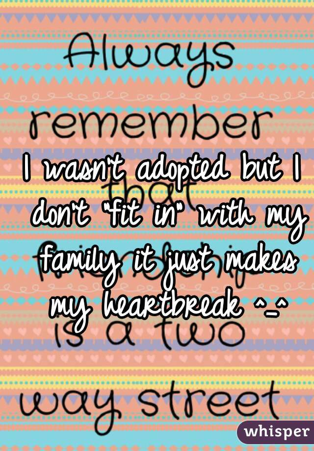 """I wasn't adopted but I don't """"fit in"""" with my family it just makes my heartbreak ^_^"""