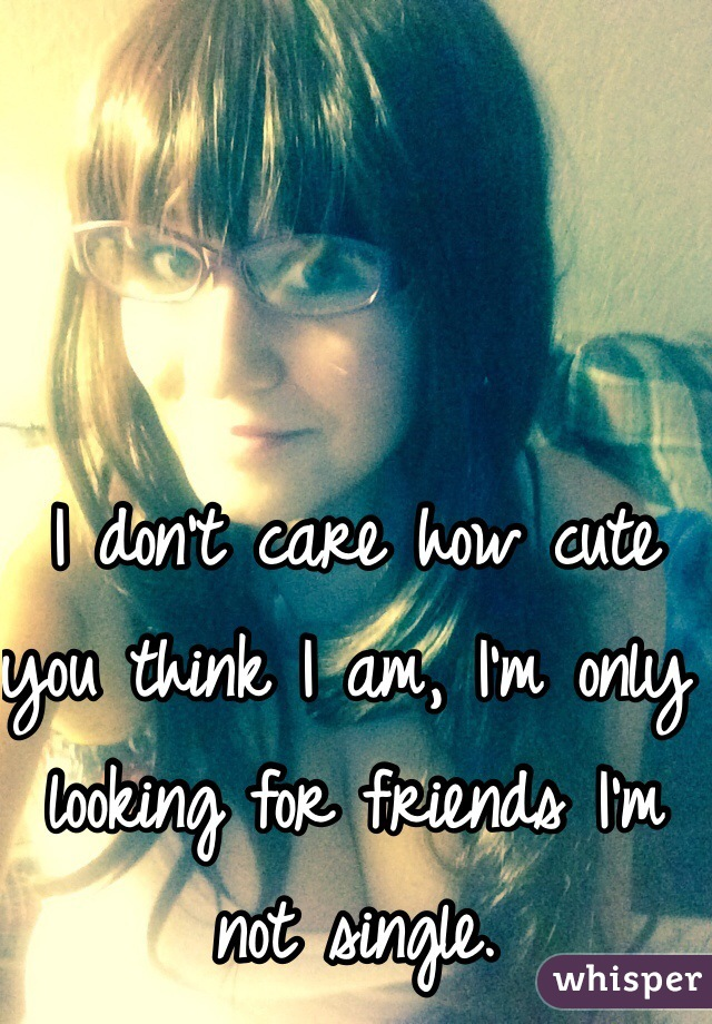 I don't care how cute you think I am, I'm only looking for friends I'm not single.