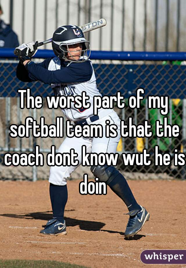 The worst part of my softball team is that the coach dont know wut he is doin